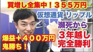 仮想通貨 リップル 買増し全集中!355万円分  瀕死から3年越し完全勝利!爆益+400万円鬼勝ち!